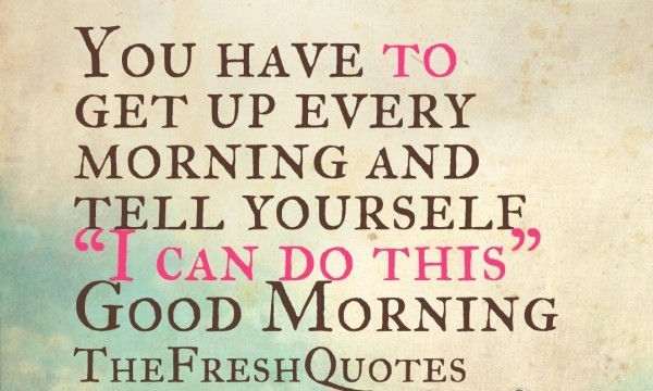 You-have-to-get-up-every-morning-and-tel